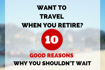 10 Good Reasons You Shouldn't Wait to Travel Until You Retire