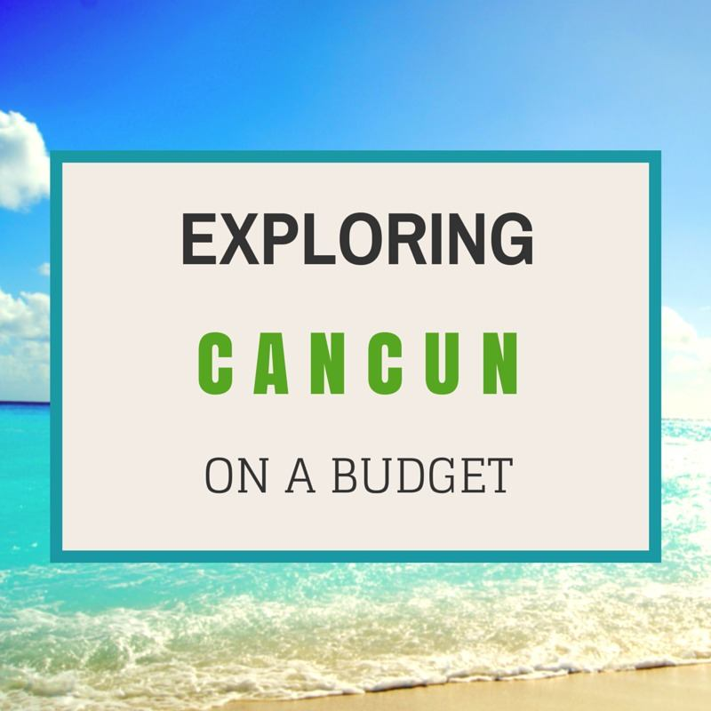 Exploring Cancun Mexico on a Budget