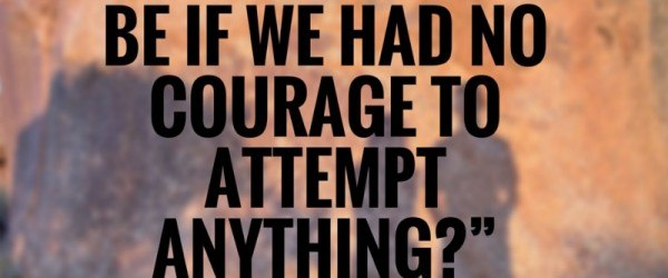 What would life be if we had no courage