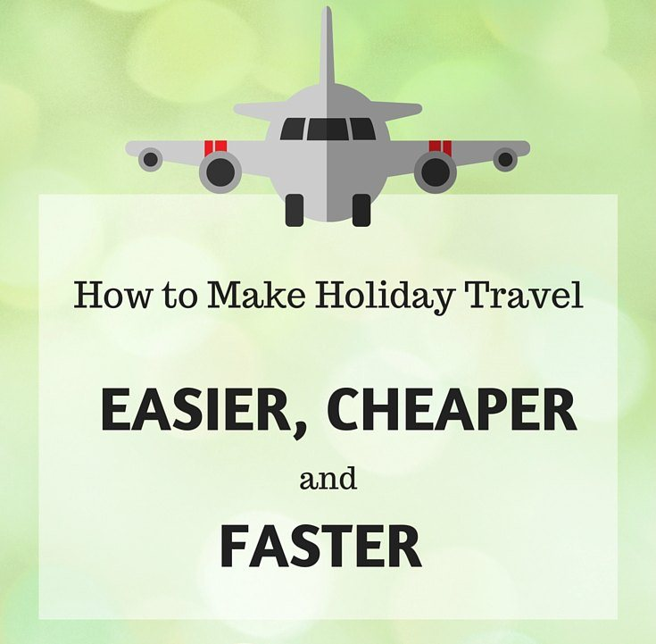 How to Make Holiday Travel Easier Cheaper and Faster