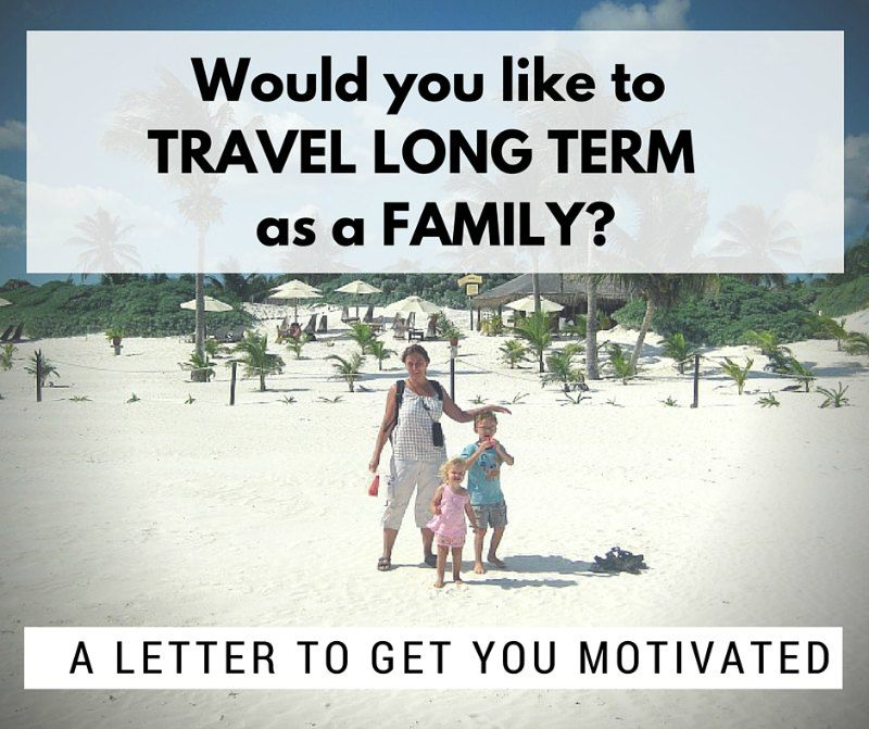 Would you like to travel long term as a family? A letter to get you motivated